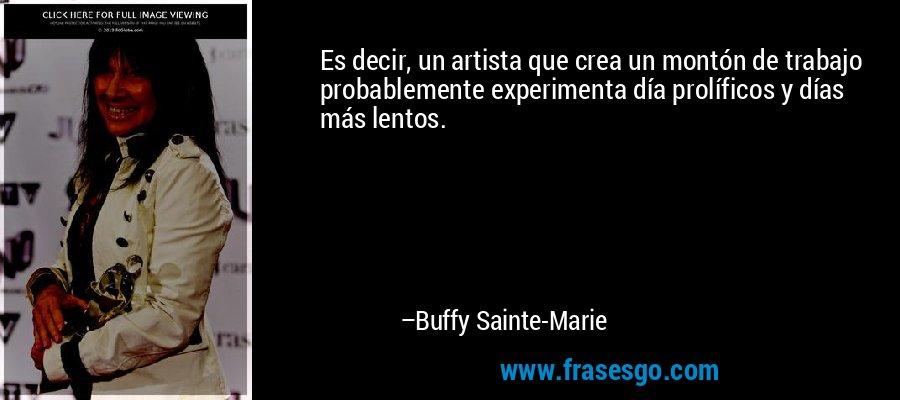 Es decir, un artista que crea un montón de trabajo probablemente experimenta día prolíficos y días más lentos. – Buffy Sainte-Marie