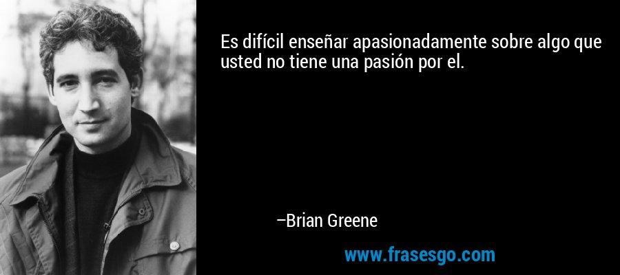 Es difícil enseñar apasionadamente sobre algo que usted no tiene una pasión por el. – Brian Greene