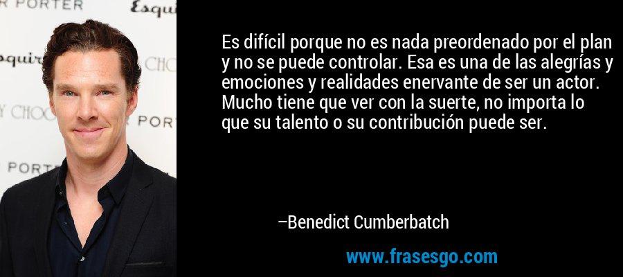 Es difícil porque no es nada preordenado por el plan y no se puede controlar. Esa es una de las alegrías y emociones y realidades enervante de ser un actor. Mucho tiene que ver con la suerte, no importa lo que su talento o su contribución puede ser. – Benedict Cumberbatch