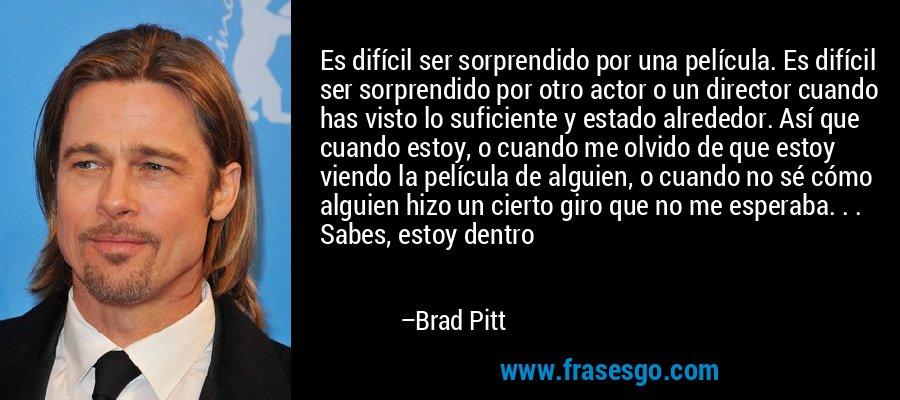 Es difícil ser sorprendido por una película. Es difícil ser sorprendido por otro actor o un director cuando has visto lo suficiente y estado alrededor. Así que cuando estoy, o cuando me olvido de que estoy viendo la película de alguien, o cuando no sé cómo alguien hizo un cierto giro que no me esperaba. . . Sabes, estoy dentro – Brad Pitt