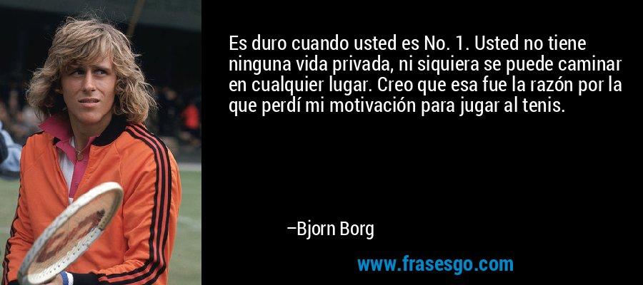 Es duro cuando usted es No. 1. Usted no tiene ninguna vida privada, ni siquiera se puede caminar en cualquier lugar. Creo que esa fue la razón por la que perdí mi motivación para jugar al tenis. – Bjorn Borg
