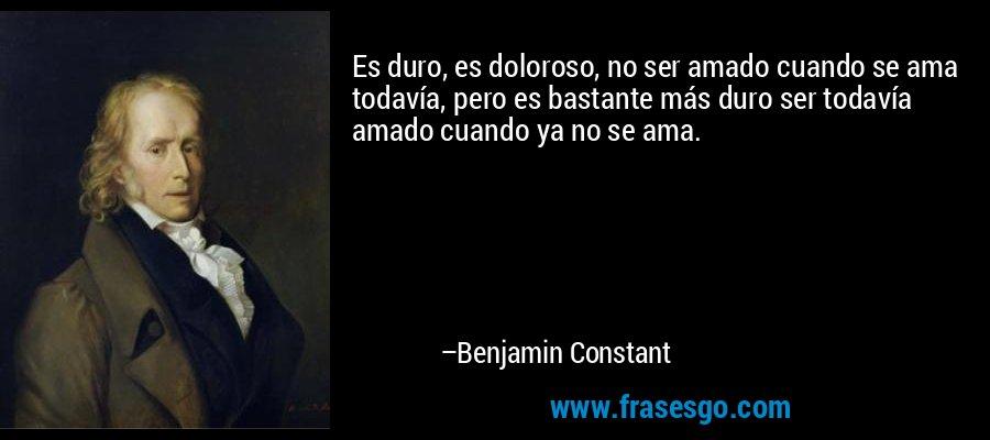 Es duro, es doloroso, no ser amado cuando se ama todavía, pero es bastante más duro ser todavía amado cuando ya no se ama. – Benjamin Constant