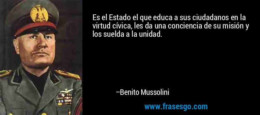 Es el Estado el que educa a sus ciudadanos en la virtud cívica, les da una conciencia de su misión y los suelda a la unidad. – Benito Mussolini