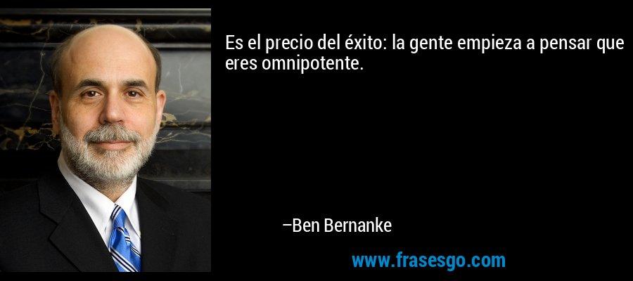 Es el precio del éxito: la gente empieza a pensar que eres omnipotente. – Ben Bernanke