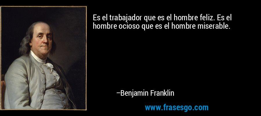 Es el trabajador que es el hombre feliz. Es el hombre ocioso que es el hombre miserable. – Benjamin Franklin