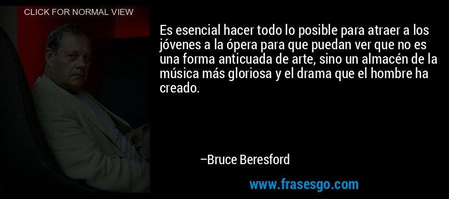 Es esencial hacer todo lo posible para atraer a los jóvenes a la ópera para que puedan ver que no es una forma anticuada de arte, sino un almacén de la música más gloriosa y el drama que el hombre ha creado. – Bruce Beresford