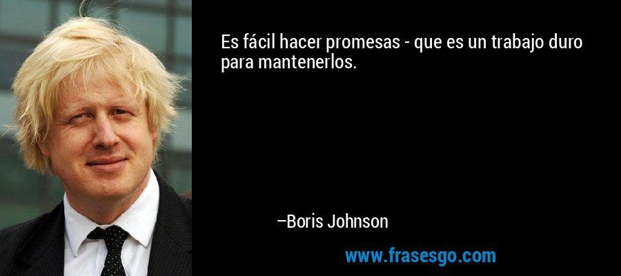 Es fácil hacer promesas - que es un trabajo duro para mantenerlos. – Boris Johnson