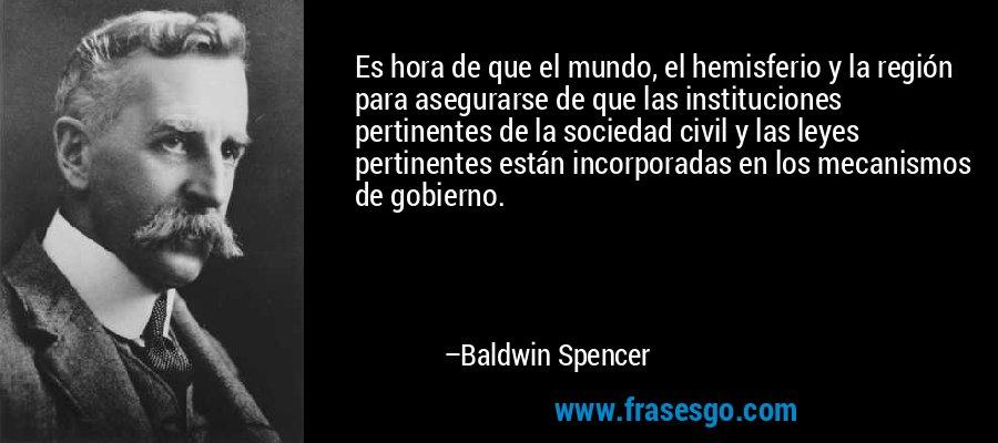 Es hora de que el mundo, el hemisferio y la región para asegurarse de que las instituciones pertinentes de la sociedad civil y las leyes pertinentes están incorporadas en los mecanismos de gobierno. – Baldwin Spencer
