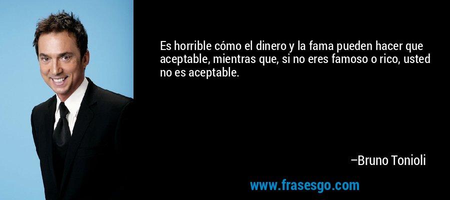Es horrible cómo el dinero y la fama pueden hacer que aceptable, mientras que, si no eres famoso o rico, usted no es aceptable. – Bruno Tonioli