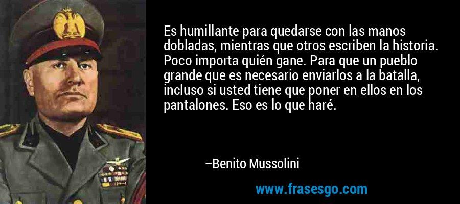 Es humillante para quedarse con las manos dobladas, mientras que otros escriben la historia. Poco importa quién gane. Para que un pueblo grande que es necesario enviarlos a la batalla, incluso si usted tiene que poner en ellos en los pantalones. Eso es lo que haré. – Benito Mussolini