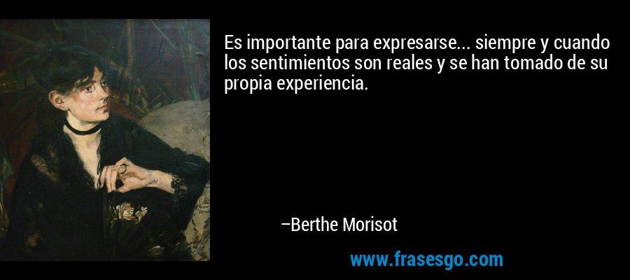 Es importante para expresarse... siempre y cuando los sentimientos son reales y se han tomado de su propia experiencia. – Berthe Morisot