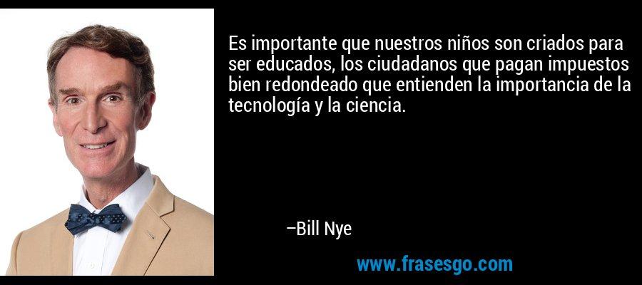 Es importante que nuestros niños son criados para ser educados, los ciudadanos que pagan impuestos bien redondeado que entienden la importancia de la tecnología y la ciencia. – Bill Nye