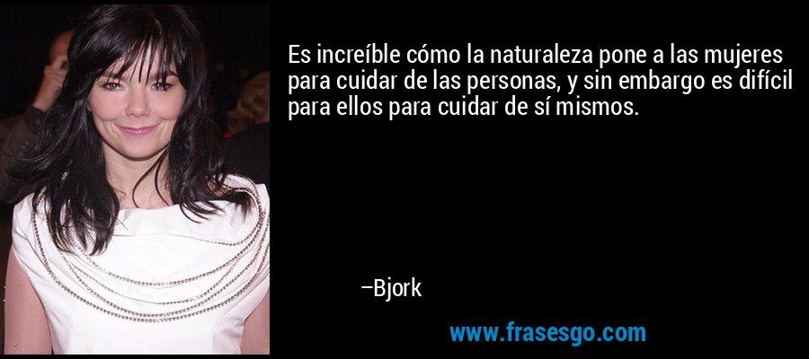 Es increíble cómo la naturaleza pone a las mujeres para cuidar de las personas, y sin embargo es difícil para ellos para cuidar de sí mismos. – Bjork