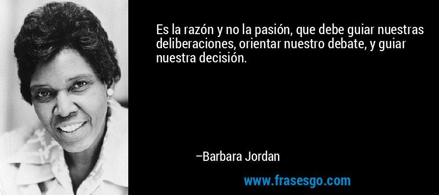 Es la razón y no la pasión, que debe guiar nuestras deliberaciones, orientar nuestro debate, y guiar nuestra decisión. – Barbara Jordan