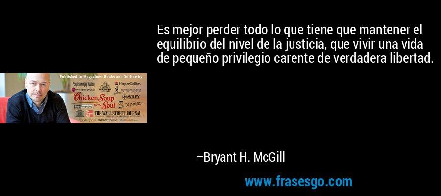 Es mejor perder todo lo que tiene que mantener el equilibrio del nivel de la justicia, que vivir una vida de pequeño privilegio carente de verdadera libertad. – Bryant H. McGill