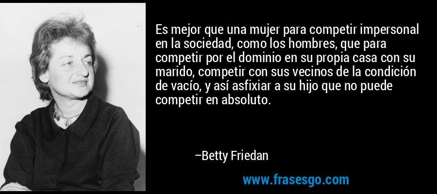 Es mejor que una mujer para competir impersonal en la sociedad, como los hombres, que para competir por el dominio en su propia casa con su marido, competir con sus vecinos de la condición de vacío, y así asfixiar a su hijo que no puede competir en absoluto. – Betty Friedan