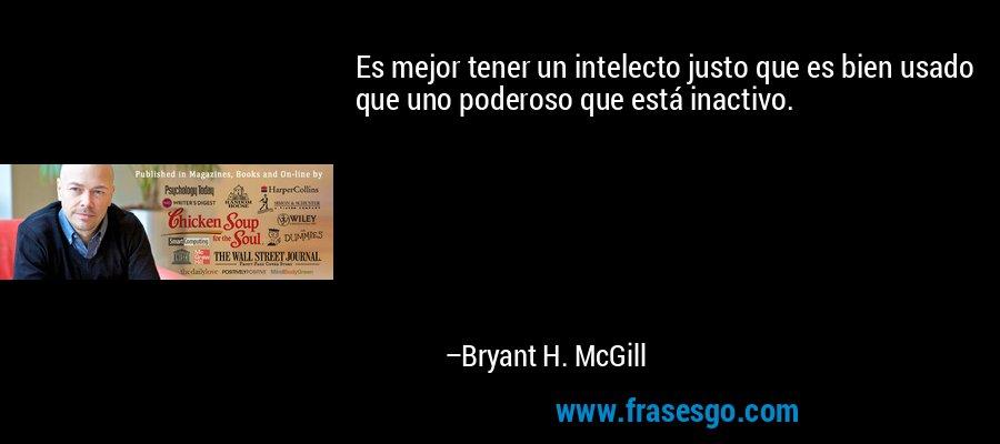 Es mejor tener un intelecto justo que es bien usado que uno poderoso que está inactivo. – Bryant H. McGill