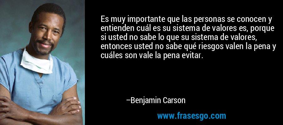Es muy importante que las personas se conocen y entienden cuál es su sistema de valores es, porque si usted no sabe lo que su sistema de valores, entonces usted no sabe qué riesgos valen la pena y cuáles son vale la pena evitar. – Benjamin Carson