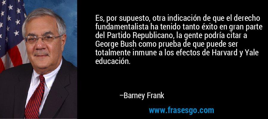 Es, por supuesto, otra indicación de que el derecho fundamentalista ha tenido tanto éxito en gran parte del Partido Republicano, la gente podría citar a George Bush como prueba de que puede ser totalmente inmune a los efectos de Harvard y Yale educación. – Barney Frank