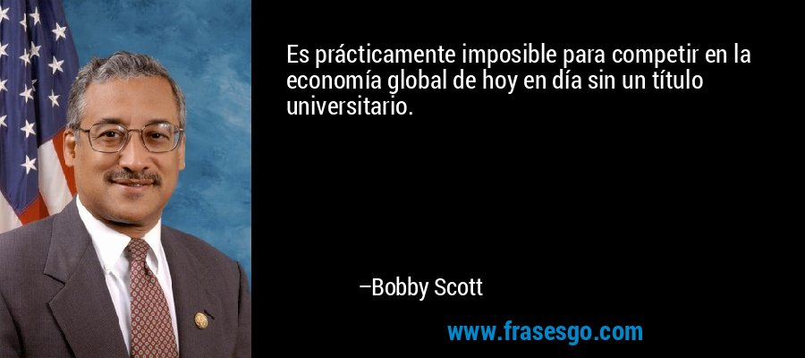 Es prácticamente imposible para competir en la economía global de hoy en día sin un título universitario. – Bobby Scott