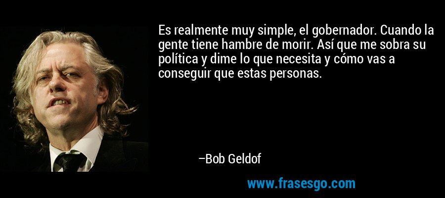 Es realmente muy simple, el gobernador. Cuando la gente tiene hambre de morir. Así que me sobra su política y dime lo que necesita y cómo vas a conseguir que estas personas. – Bob Geldof