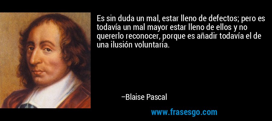 Es sin duda un mal, estar lleno de defectos; pero es todavía un mal mayor estar lleno de ellos y no quererlo reconocer, porque es añadir todavía el de una ilusión voluntaria. – Blaise Pascal
