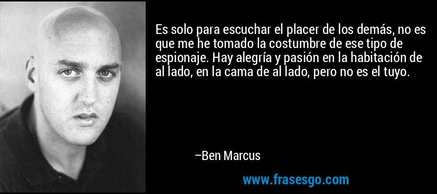 Es solo para escuchar el placer de los demás, no es que me he tomado la costumbre de ese tipo de espionaje. Hay alegría y pasión en la habitación de al lado, en la cama de al lado, pero no es el tuyo. – Ben Marcus