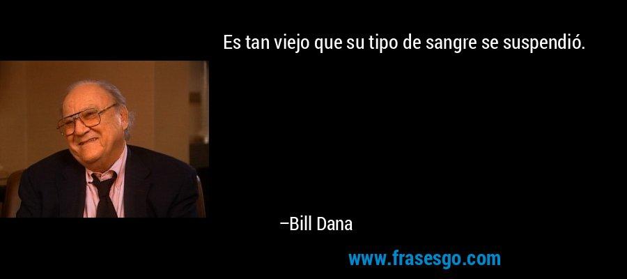 Es tan viejo que su tipo de sangre se suspendió. – Bill Dana