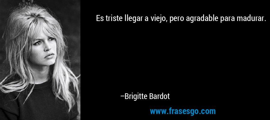 Es triste llegar a viejo, pero agradable para madurar. – Brigitte Bardot