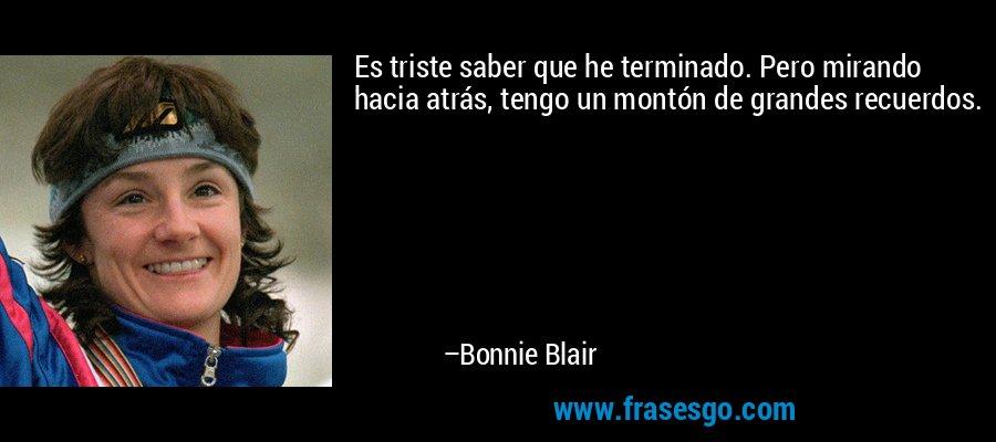 Es triste saber que he terminado. Pero mirando hacia atrás, tengo un montón de grandes recuerdos. – Bonnie Blair
