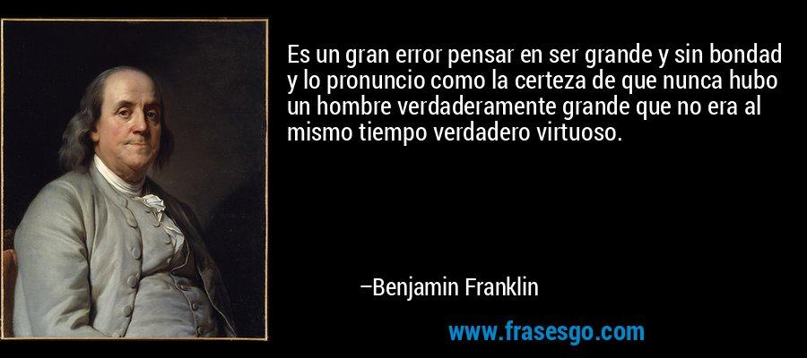 Es un gran error pensar en ser grande y sin bondad y lo pronuncio como la certeza de que nunca hubo un hombre verdaderamente grande que no era al mismo tiempo verdadero virtuoso. – Benjamin Franklin