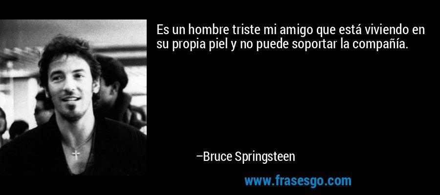 Es un hombre triste mi amigo que está viviendo en su propia piel y no puede soportar la compañía. – Bruce Springsteen
