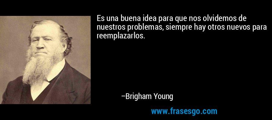 Es una buena idea para que nos olvidemos de nuestros problemas, siempre hay otros nuevos para reemplazarlos. – Brigham Young
