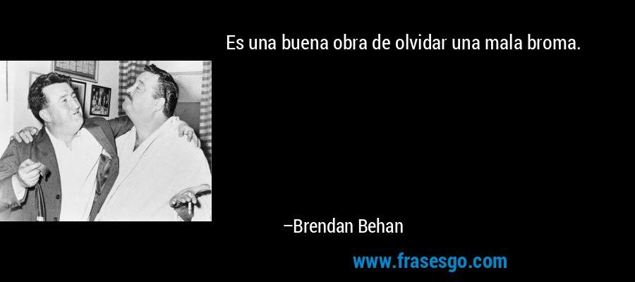 Es una buena obra de olvidar una mala broma. – Brendan Behan
