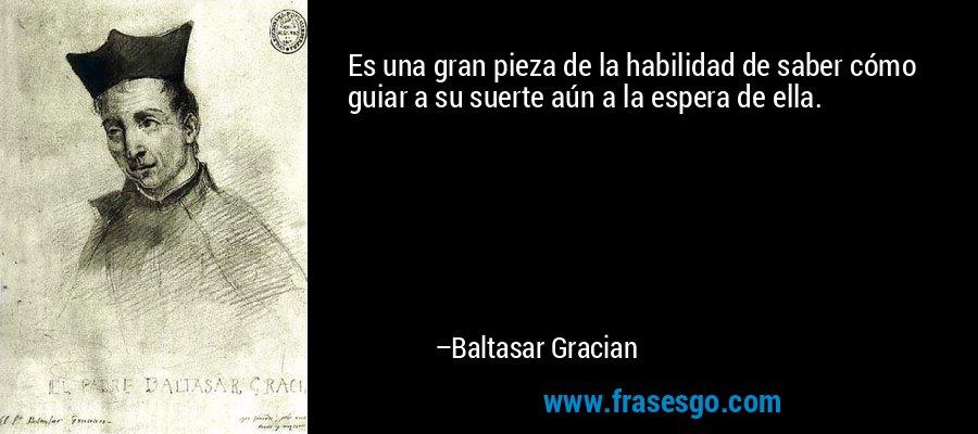 Es una gran pieza de la habilidad de saber cómo guiar a su suerte aún a la espera de ella. – Baltasar Gracian