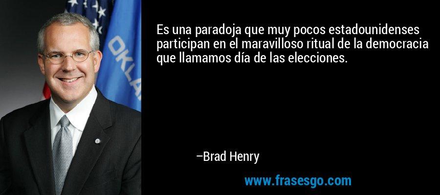 Es una paradoja que muy pocos estadounidenses participan en el maravilloso ritual de la democracia que llamamos día de las elecciones. – Brad Henry