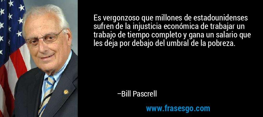 Es vergonzoso que millones de estadounidenses sufren de la injusticia económica de trabajar un trabajo de tiempo completo y gana un salario que les deja por debajo del umbral de la pobreza. – Bill Pascrell