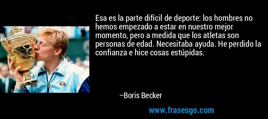 Esa es la parte difícil de deporte: los hombres no hemos empezado a estar en nuestro mejor momento, pero a medida que los atletas son personas de edad. Necesitaba ayuda. He perdido la confianza e hice cosas estúpidas. – Boris Becker