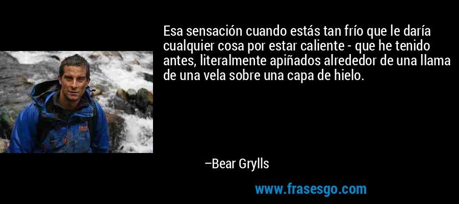 Esa sensación cuando estás tan frío que le daría cualquier cosa por estar caliente - que he tenido antes, literalmente apiñados alrededor de una llama de una vela sobre una capa de hielo. – Bear Grylls