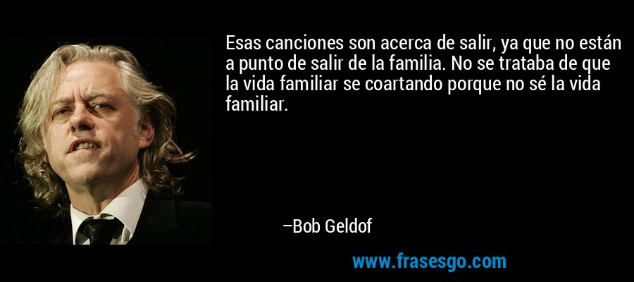 Esas canciones son acerca de salir, ya que no están a punto de salir de la familia. No se trataba de que la vida familiar se coartando porque no sé la vida familiar. – Bob Geldof