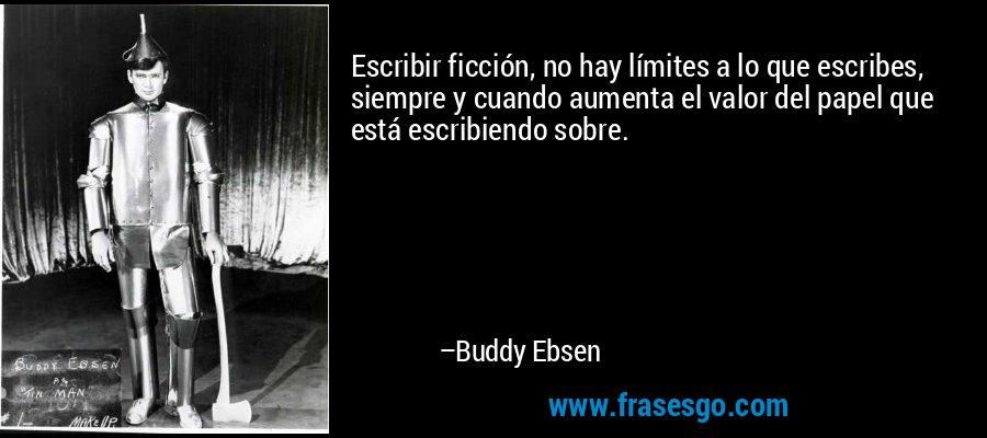 Escribir ficción, no hay límites a lo que escribes, siempre y cuando aumenta el valor del papel que está escribiendo sobre. – Buddy Ebsen
