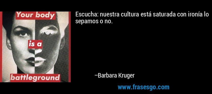 Escucha: nuestra cultura está saturada con ironía lo sepamos o no. – Barbara Kruger