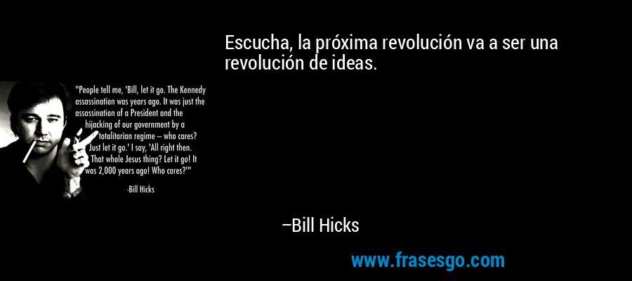 Escucha, la próxima revolución va a ser una revolución de ideas. – Bill Hicks