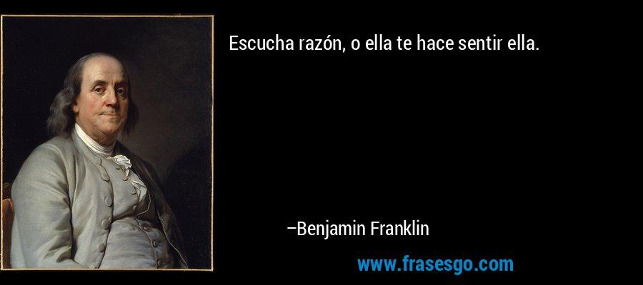 Escucha razón, o ella te hace sentir ella. – Benjamin Franklin