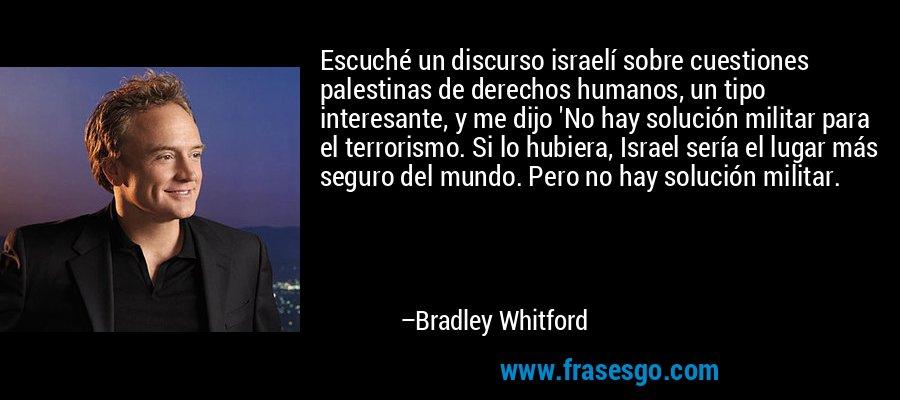 Escuché un discurso israelí sobre cuestiones palestinas de derechos humanos, un tipo interesante, y me dijo 'No hay solución militar para el terrorismo. Si lo hubiera, Israel sería el lugar más seguro del mundo. Pero no hay solución militar. – Bradley Whitford
