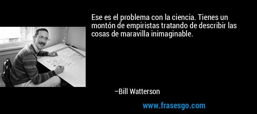Ese es el problema con la ciencia. Tienes un montón de empiristas tratando de describir las cosas de maravilla inimaginable. – Bill Watterson