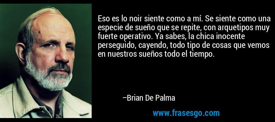 Eso es lo noir siente como a mí. Se siente como una especie de sueño que se repite, con arquetipos muy fuerte operativo. Ya sabes, la chica inocente perseguido, cayendo, todo tipo de cosas que vemos en nuestros sueños todo el tiempo. – Brian De Palma