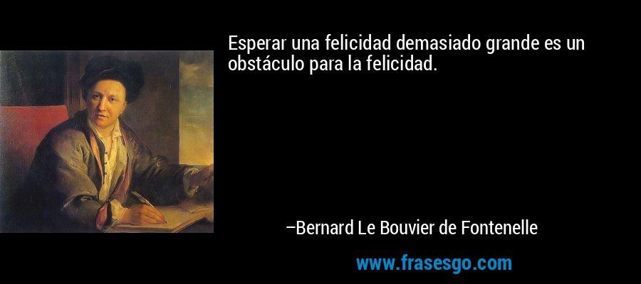 Esperar una felicidad demasiado grande es un obstáculo para la felicidad. – Bernard Le Bouvier de Fontenelle