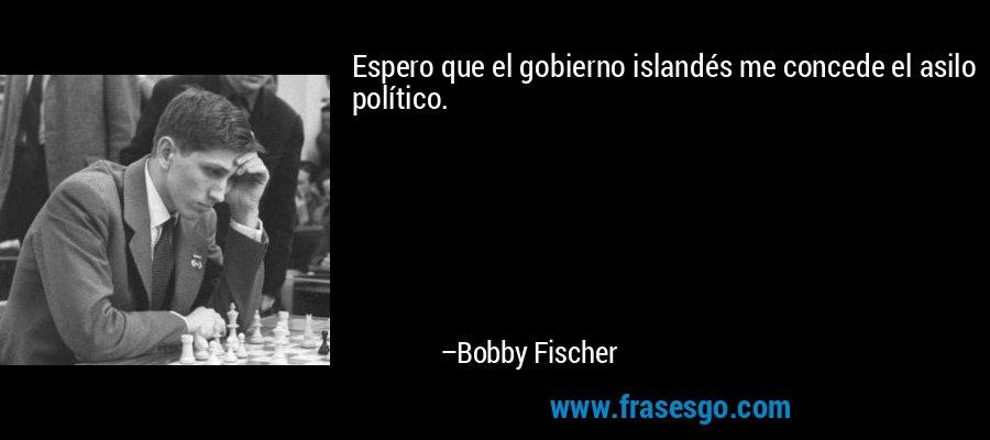 Espero que el gobierno islandés me concede el asilo político. – Bobby Fischer