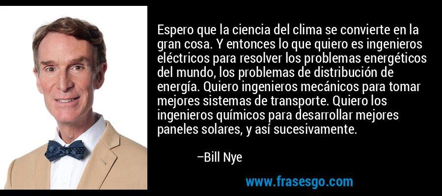 Espero que la ciencia del clima se convierte en la gran cosa. Y entonces lo que quiero es ingenieros eléctricos para resolver los problemas energéticos del mundo, los problemas de distribución de energía. Quiero ingenieros mecánicos para tomar mejores sistemas de transporte. Quiero los ingenieros químicos para desarrollar mejores paneles solares, y así sucesivamente. – Bill Nye